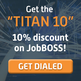 Get the Titan 10 10% discount on JobBOSS. Get Dialed.